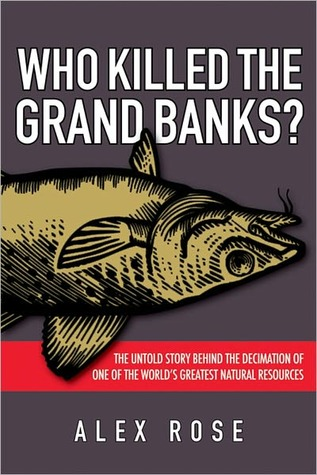 Who Killed the Grand Banks: The Untold Story Behind the Decimation of One of the World's Greatest Natural Resources