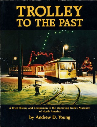 Trolley To The Past: A Brief History And Companion To The Operating Trolley Museums Of North America
