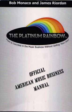 The Platinum Rainbow: How to Succeed in the Music Business Without Selling Your Soul