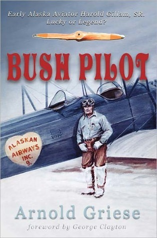 Bush Pilot: Early Alaska Aviator, Harold Gillam SR, Lucky or Legend?