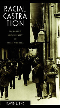 Racial Castration: Managing Masculinity in Asian America (Perverse Modernities)