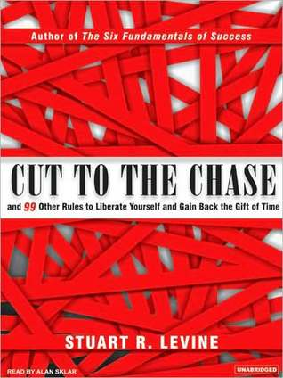 Cut to the chase: and 99 other rules to liberate yourself and gain back the gift of time by Stuart R. Levine
