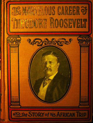 The Marvelous Career of Theodore Roosevelt and the Story of his African Trip