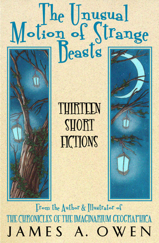 The Unusual Motion Of Strange Beasts Thirteen Short Fictions by James A. Owen