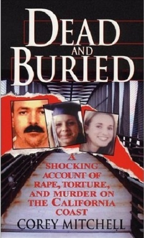 Dead And Buried: A Shocking Account of Rape, Torture, and Murder on the California Coast