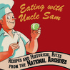 Eating with Uncle Sam: Recipes and Historical Bites from the National Archives