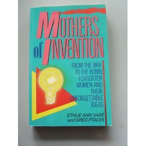 Mothers of Invention: From the Bra to the Bomb: Forgotten Women and Their Unforgettable Ideas