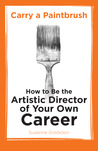 Carry a Paintbrush: How to Be the Artistic Director of Your Own Career