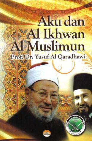 Aku dan Al Ikhwan Al Muslimun by Yusuf Al-Qaradawi