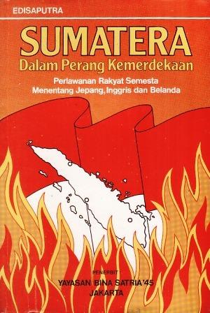 Sumatera dalam Perang Kemerdekaan: Perlawanan Rakyat Semesta Menentang Jepang, Inggris dan Belanda