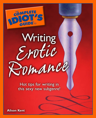 The Complete Idiot's Guide to Writing Erotic Romance by Alison Kent