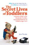 The Secret Lives of Toddlers: A Parent's Guide to the Wonderful, Terrible, Fascinating Behavior of Children Ages 1-3