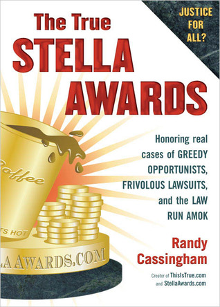 The True Stella Awards: Honoring real cases of greedy opportunists, frivolous lawsuits, and the law run amok