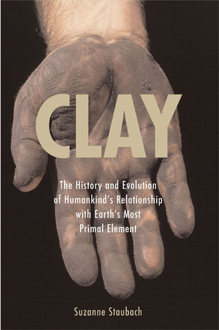 Descargue eBooks gratis para libros electrónicos Clay: The History and Evolution of Humankind's Relationship with Earth's Most Primal Element