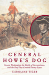 General Howe's Dog: George Washington, the Battle for Germantown, and the Dog ThatCrossed Enemy Lines