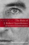 The Ruin of J. Robert Oppenheimer & the Birth of the Modern Arms Race