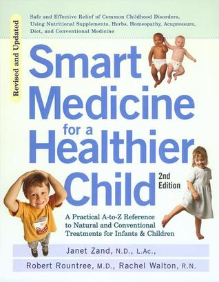 Smart Medicine for a Healthier Child: A Practical A-to-Z Reference to Natural and Conventional Treatments for Infants and Children