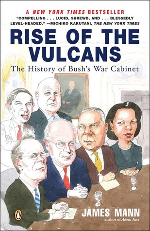 Rise of the Vulcans: The History of Bush's War Cabinet by James Mann