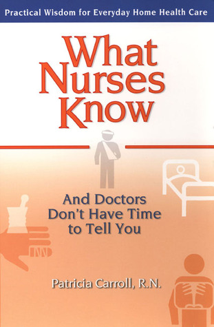What Nurses Know and Doctors Don't Have Time to Tell You: Practical Wisdom for Everyday Home Health Care
