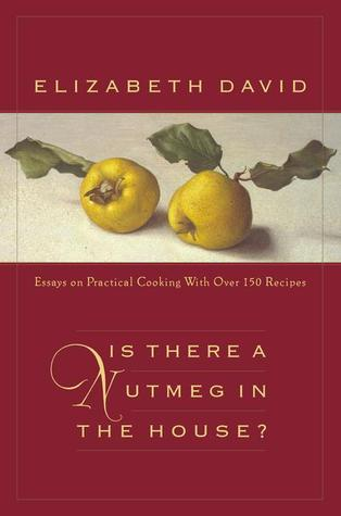 is there a nutmeg in the house essays on practical cooking  is there a nutmeg in the house essays on practical cooking more than 150 recipes by elizabeth david