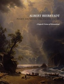Albert Bierstadt: Puget Sound on the Pacific Coast: A Superb Vision of Dreamland