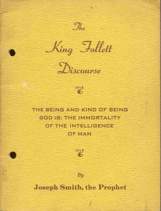 The King Follett discourse : the being and kind of being God is; the immortality of the intelligence of man