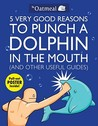 5 Very Good Reasons to Punch a Dolphin in the Mouth and Other... by Matthew Inman