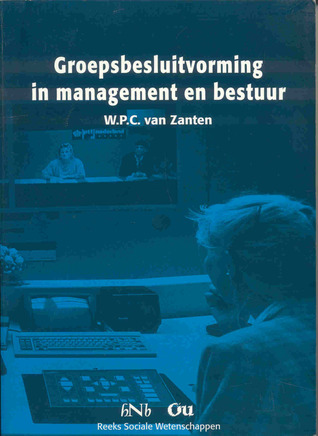 Groepsbesluitvorming in management en bestuur by W.P.C. van Zanten