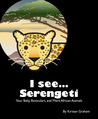 I see... Serengeti - Your Baby, Binoculars, and More African Animals (I see... Animals, #2)