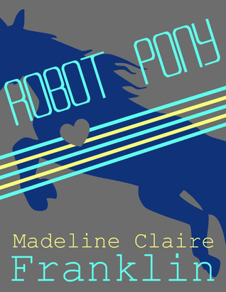 Robot Pony by Madeline Claire Franklin