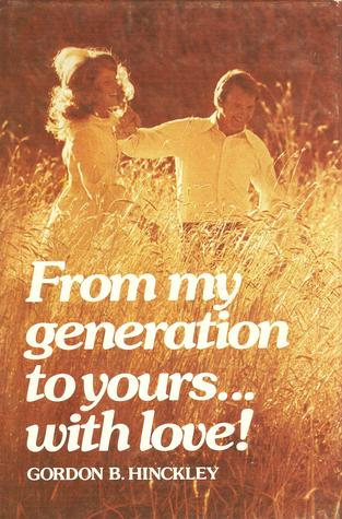 From My Generation to Yours...with Love! by Gordon B. Hinckley