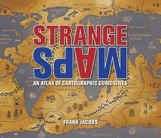 Strange Maps: An Atlas of Cartographic Curiosities