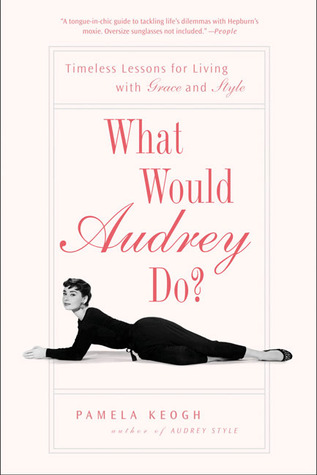 What Would Audrey Do?: Timeless Lessons for Living with Grace and Style
