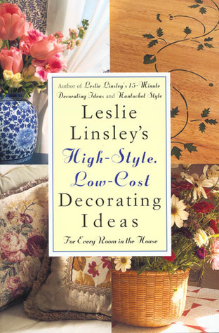 Leslie Linsley's High-Style, Low-Cost Decorating Ideas: Fresh, Easy Ways to Liven Up Every Room in the House