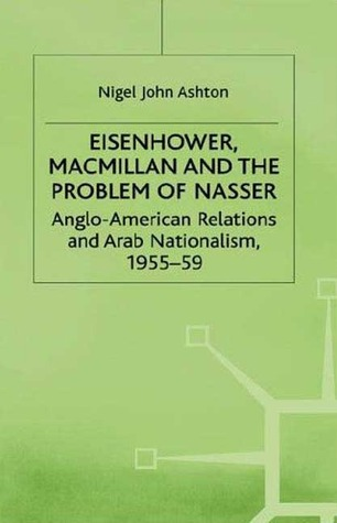 Eisenhower, Macmillan, and the Problem of Nasser: Anglo-American Relations and Arab Nationalism, 1955-59