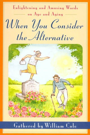 When You Consider the Alternative: Enlightening and Amusing Words on Age and Aging
