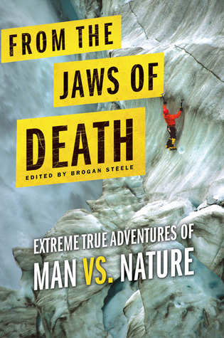 From the Jaws of Death: Extreme True Adventures of Man vs. Nature by Brogan Steele