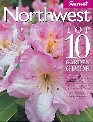 Northwest Top 10 Garden Guide: The 10 Best Roses, 10 Best Trees--the 10 Best of Everything You Need - The Plants Most Likely to Thrive in Your Garden - Your 10 Most Important Tasks in the Garden Each Month
