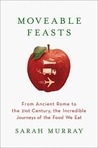 Moveable Feasts: From Ancient Rome to the 21st Century, the Incredible Journeys of the Food We Eat