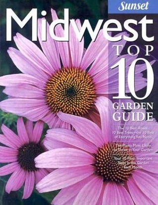 Midwest Top 10 Garden Guide: The 10 Best Roses, 10 Best Trees--the 10 Best of Everything You Need - The Plants Most Likely to Thrive in Your Garden - Your 10 Most Important Tasks in the Garden Each Month