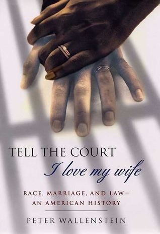 Tell the Court I Love My Wife: Race, Marriage, and Law--An American History