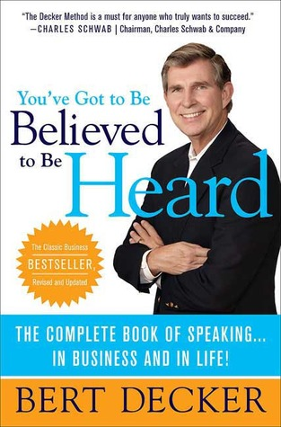 You've Got to Be Believed to Be Heard: The Complete Book of Speaking...In Business and in Life!