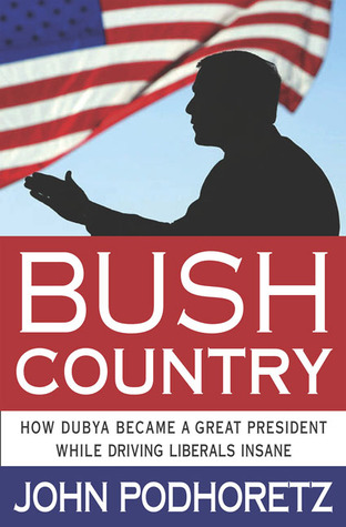Bush Country: How Dubya Became a Great President—While Driving Liberals Insane