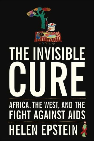 The Invisible Cure: Africa, the West, and the Fight Against AIDS