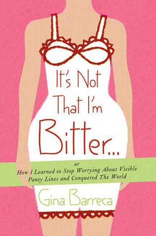 It's Not That I'm Bitter . . .: Or How I Learned to Stop Worrying About Visible Panty Lines and Conquered the World