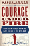 Courage Under Fire: Profiles in Bravery from the Battlefields of the Civil War