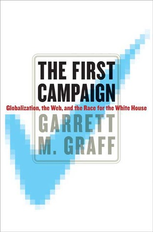 The First Campaign: Globalization, the Web, and the Race for the White House