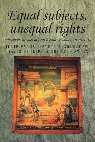 Equal Subjects, Unequal Rights: Indigenous Peoples In British Settler Colonies, 1830 1910
