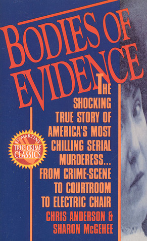 Bodies of Evidence: The Shocking True Story of America's Most Chilling Serial Murderess... From Crime Scene to Courtroom to Electric Chair