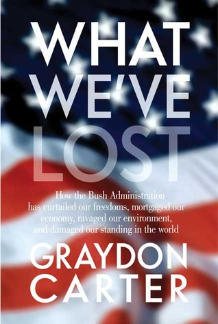 What We've Lost: How the Bush Administration Has Curtailed Our Freedoms, Mortgaged Our Economy, Ravaged Our Environment, and Damaged Our Standing in the World